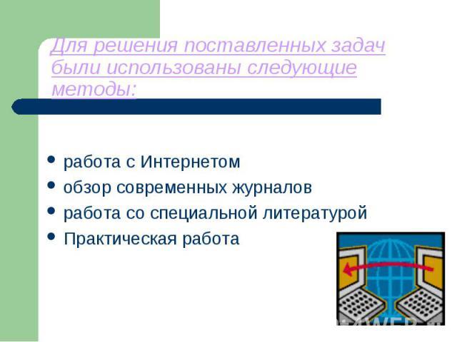 Для решения поставленных задач были использованы следующие методы: работа с Интернетомобзор современных журналовработа со специальной литературойПрактическая работа