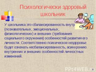 Психологически здоровый школьник У школьника это сбалансированность внутренних (