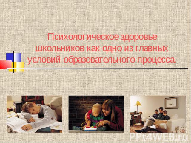 Психологическое здоровье школьников как одно из главных условий образовательного процесса.