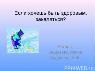 Если хочешь быть здоровым, закаляться? Авторы: Андреева Ирина,Андреева А.Ф.
