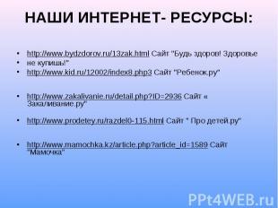 """НАШИ ИНТЕРНЕТ- РЕСУРСЫ: http://www.bydzdorov.ru/13zak.html Сайт """"Будь здоров! Зд"""