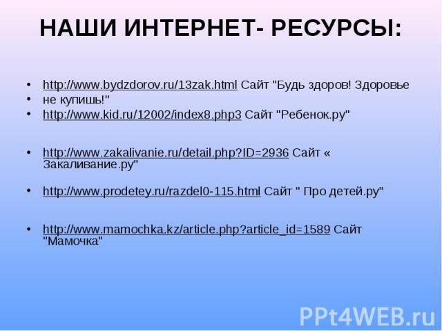 НАШИ ИНТЕРНЕТ- РЕСУРСЫ: http://www.bydzdorov.ru/13zak.html Сайт