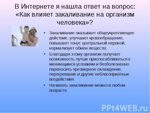 В Интернете я нашла ответ на вопрос: «Как влияет закаливание на организм человека»? Закаливание оказывает общеукрепляющее действие, улучшает кровообращение, повышает тонус центральной нервной, нормализует обмен веществ;Благодаря этому организм получ…