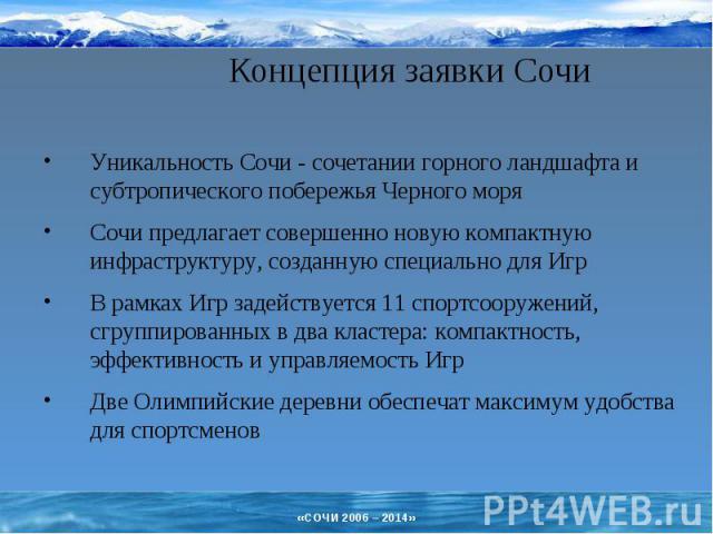 Концепция заявки Сочи Уникальность Сочи - сочетании горного ландшафта и субтропического побережья Черного моряСочи предлагает совершенно новую компактную инфраструктуру, созданную специально для ИгрВ рамках Игр задействуется 11 спортсооружений, сгру…