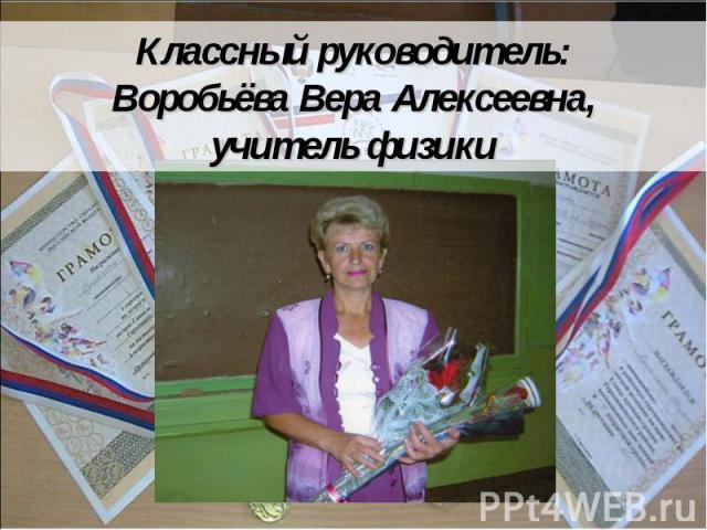 Классный руководитель:Воробьёва Вера Алексеевна,учитель физики