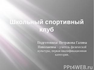 Школьный спортивный клуб Подготовила: Петракова Галина Николаевна – учитель физи
