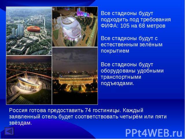 Все стадионы будут подходить под требования ФИФА: 105 на 68 метровВсе стадионы будут с естественным зелёным покрытиемВсе стадионы будут оборудованы удобными транспортными подъездами. Россия готова предоставить 74 гостиницы. Каждый заявленный отель …