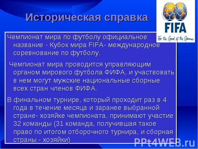 Историческая справка Чемпионат мира по футболу официальное название - Кубок мира FIFA- международное соревнование по футболу. Чемпионат мира проводится управляющим органом мирового футбола ФИФА, и участвовать в нем могут мужские национальные сборные…