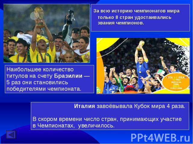 За всю историю чемпионатов мира только 8 стран удостаивались звания чемпионов. Наибольшее количество титулов на счету Бразилии— 5 раз они становились победителями чемпионата. Италия завоёвывала Кубок мира 4 раза. В скором времени число стран, прини…