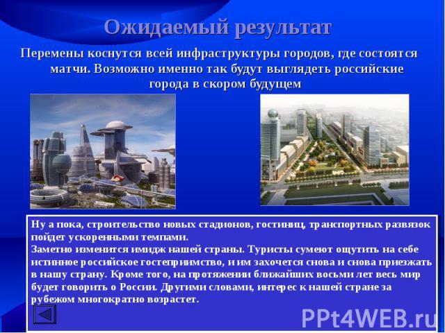 Ожидаемый результат Перемены коснутся всей инфраструктуры городов, где состоятся матчи. Возможно именно так будут выглядеть российские города в скором будущем Ну а пока, строительство новых стадионов, гостиниц, транспортных развязок пойдет ускоренны…