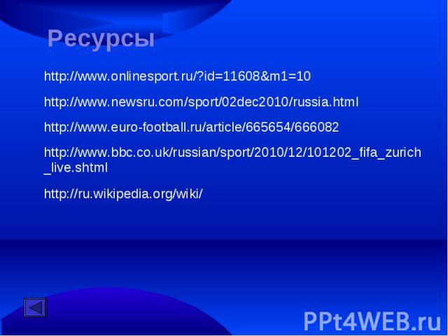 Ресурсыhttp://www.onlinesport.ru/?id=11608&m1=10http://www.newsru.com/sport/02dec2010/russia.htmlhttp://www.euro-football.ru/article/665654/666082http://www.bbc.co.uk/russian/sport/2010/12/101202_fifa_zurich_live.shtmlhttp://ru.wikipedia.org/wiki/
