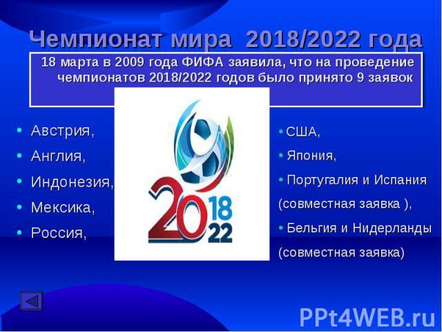 Чемпионат мира 2018/2022 года 18 марта в 2009 года ФИФА заявила, что на проведение чемпионатов 2018/2022 годов было принято 9 заявокАвстрия, Англия, Индонезия, Мексика, Россия, США, Япония, Португалия и Испания (совместная заявка ), Бельгия и Нидерл…