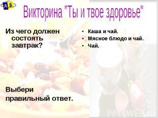 """Викторина """"Ты и твое здоровье"""" Из чего должен состоять завтрак?Выбериправильный"""
