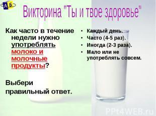 """Викторина """"Ты и твое здоровье"""" Как часто в течение недели нужно употреблять моло"""