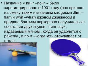 Название « пинг –понг « было зарегистрировано в 1901 году (оно пришло на смену т