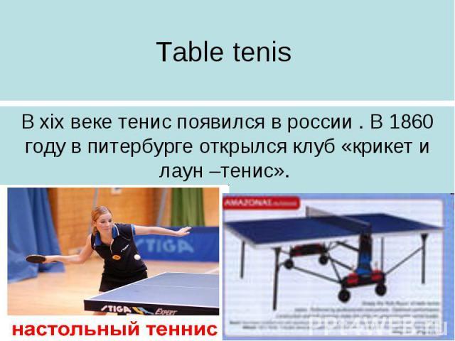 Table tenis В xix веке тенис появился в россии . В 1860 году в питербурге открылся клуб «крикет и лаун –тенис».
