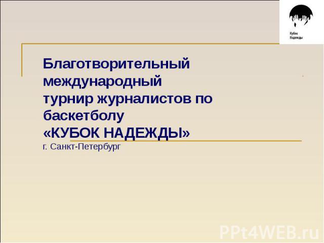 Благотворительный международныйтурнир журналистов по баскетболу «КУБОК НАДЕЖДЫ» г. Санкт-Петербург