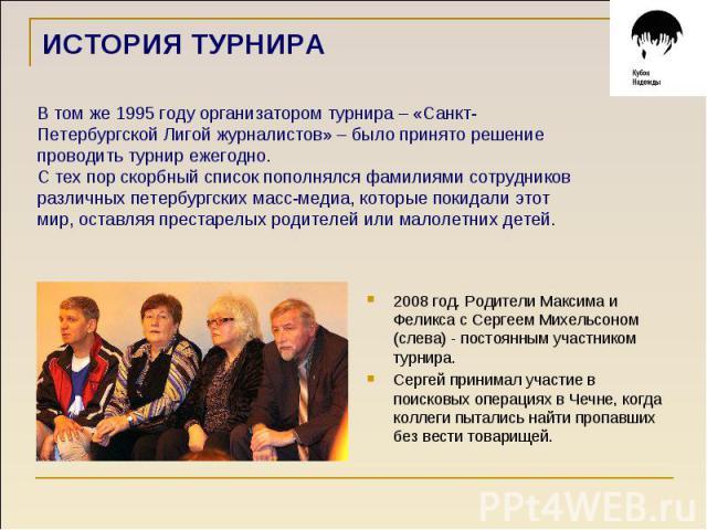 ИСТОРИЯ ТУРНИРА В том же 1995 году организатором турнира – «Санкт- Петербургской Лигой журналистов» – было принято решение проводить турнир ежегодно. С тех пор скорбный список пополнялся фамилиями сотрудников различных петербургских масс-медиа, кото…