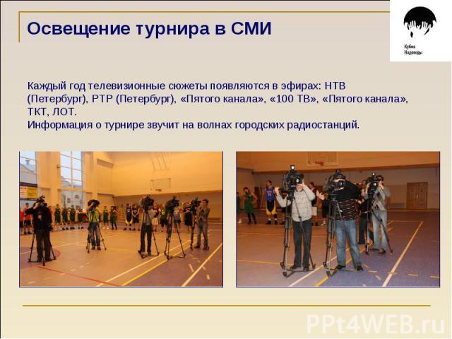 Освещение турнира в СМИ Каждый год телевизионные сюжеты появляются в эфирах: НТВ (Петербург), РТР (Петербург), «Пятого канала», «100 ТВ», «Пятого канала», ТКТ, ЛОТ. Информация о турнире звучит на волнах городских радиостанций.