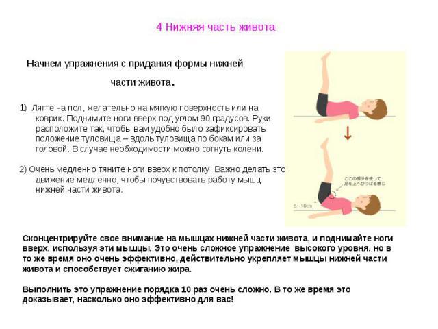 4 Нижняя часть живота Начнем упражнения с придания формы нижней части живота.1) Лягте на пол, желательно на мягкую поверхность или на коврик. Поднимите ноги вверх под углом 90 градусов. Руки расположите так, чтобы вам удобно было зафиксировать полож…
