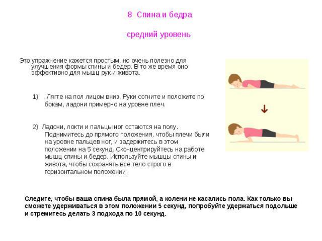 8 Спина и бедра средний уровень Это упражнение кажется простым, но очень полезно для улучшения формы спины и бедер. В то же время оно эффективно для мышц рук и живота. Лягте на пол лицом вниз. Руки согните и положите по бокам, ладони примерно на уро…