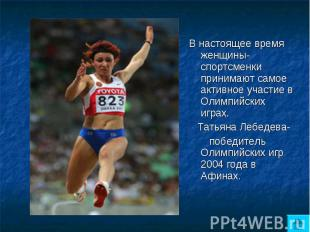 В настоящее время женщины- спортсменки принимают самое активное участие в Олимпи