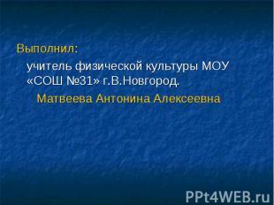 Выполнил: учитель физической культуры МОУ «СОШ №31» г.В.Новгород. Матвеева Антон