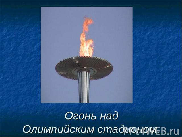 Огонь надОлимпийским стадионом.