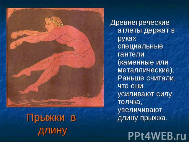Прыжки в длину Древнегреческие атлеты держат в руках специальные гантели (каменные или металлические).Раньше считали, что они усиливают силу толчка, увеличивают длину прыжка.
