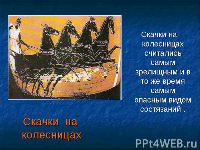 Скачки на колесницах Скачки на колесницах считались самым зрелищным и в то же время самым опасным видом состязаний .