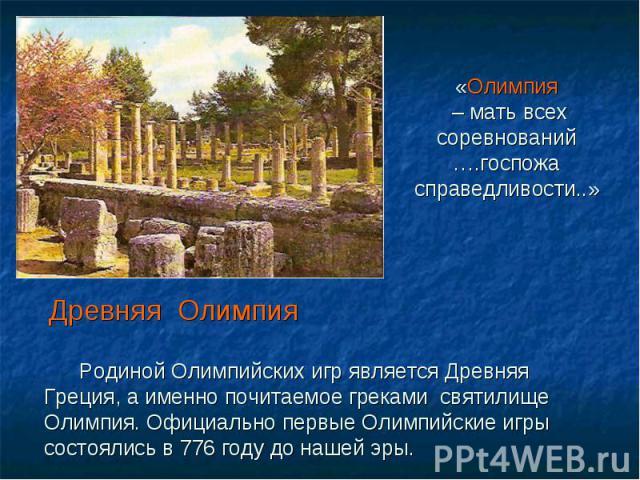 «Олимпия – мать всех соревнований ….госпожа справедливости..» Древняя Олимпия Родиной Олимпийских игр является Древняя Греция, а именно почитаемое греками святилище Олимпия. Официально первые Олимпийские игры состоялись в 776 году до нашей эры.