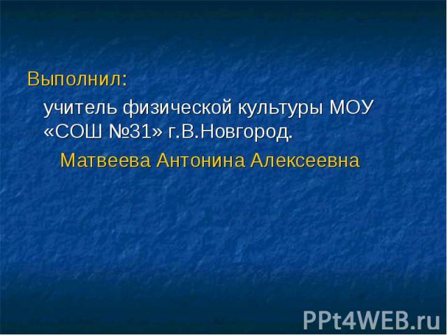Выполнил: учитель физической культуры МОУ «СОШ №31» г.В.Новгород. Матвеева Антонина Алексеевна