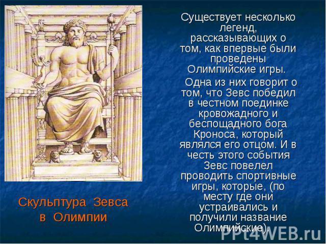 Скульптура Зевсав Олимпии Существует несколько легенд, рассказывающих о том, как впервые были проведены Олимпийские игры. Одна из них говорит о том, что Зевс победил в честном поединке кровожадного и беспощадного бога Кроноса, который являлся его от…