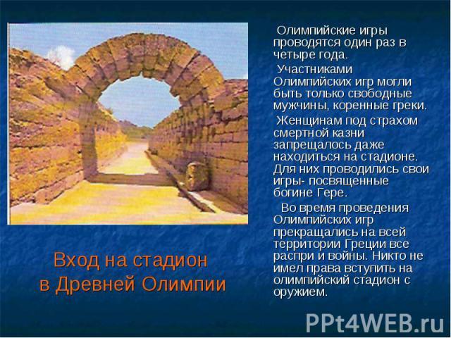 Вход на стадион в Древней Олимпии Олимпийские игры проводятся один раз в четыре года. Участниками Олимпийских игр могли быть только свободные мужчины, коренные греки. Женщинам под страхом смертной казни запрещалось даже находиться на стадионе. Для н…