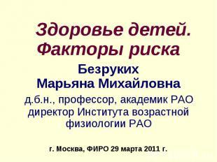 Здоровье детей. Факторы рискаБезрукихМарьяна Михайловна д.б.н., профессор, акаде