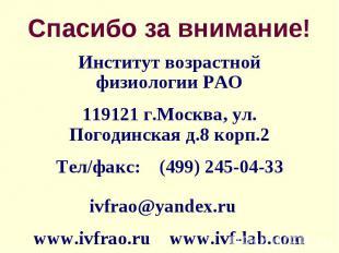 Спасибо за внимание! Институт возрастной физиологии РАО119121 г.Москва, ул. Пого
