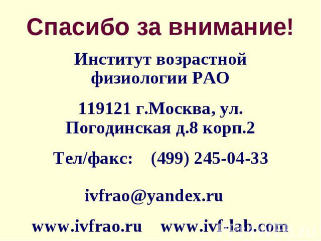 Спасибо за внимание! Институт возрастной физиологии РАО119121 г.Москва, ул. Погодинская д.8 корп.2Тел/факс: (499) 245-04-33 ivfrao@yandex.ruwww.ivfrao.ru www.ivf-lab.com