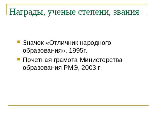 Награды, ученые степени, звания Значок «Отличник народного образования», 1995г.Почетная грамота Министерства образования РМЭ, 2003 г.