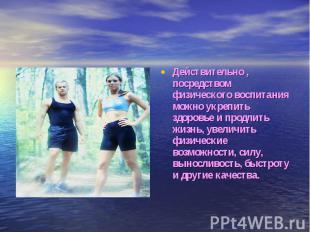 Действительно , посредством физического воспитания можно укрепить здоровье и про