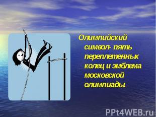 Олимпийский символ- пять переплетенных колец и эмблема московской олимпиады.