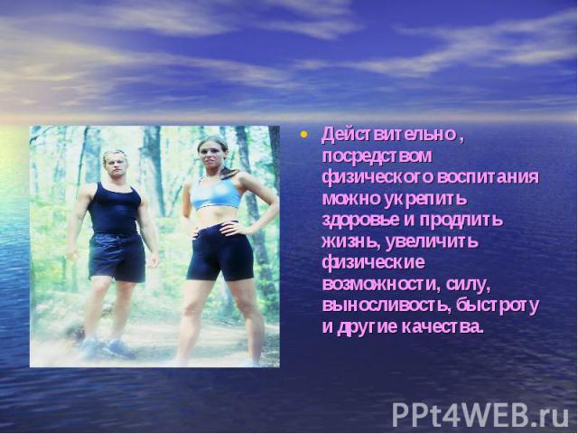 Действительно , посредством физического воспитания можно укрепить здоровье и продлить жизнь, увеличить физические возможности, силу, выносливость, быстроту и другие качества.
