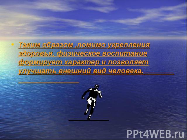 Таким образом ,помимо укрепления здоровья, физическое воспитание формирует характер и позволяет улучшать внешний вид человека.