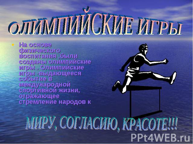 ОЛИМПИЙСКИЕ ИГРЫ На основе физического воспитания ,были созданы олимпийские игры . Олимпийские игры -выдающееся событие в международной спортивной жизни, отражающее стремление народов кМИРУ, СОГЛАСИЮ, КРАСОТЕ!!!