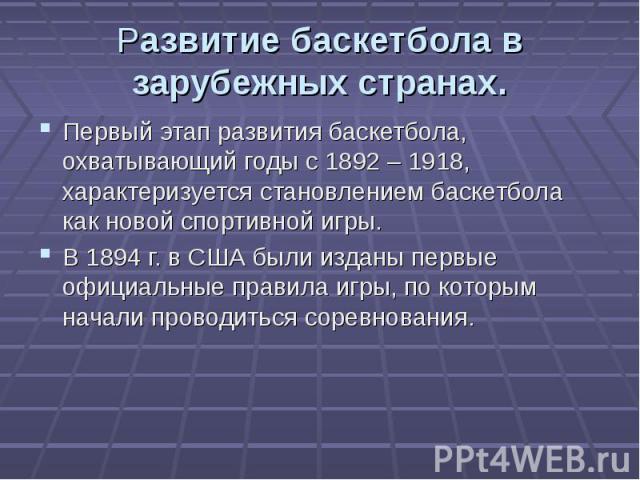Развитие баскетбола в зарубежных странах. Первый этап развития баскетбола, охватывающий годы с 1892 – 1918, характеризуется становлением баскетбола как новой спортивной игры.В 1894 г. в США были изданы первые официальные правила игры, по которым нач…