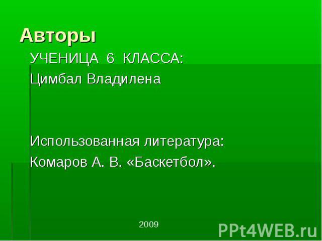 Авторы УЧЕНИЦА 6 КЛАССА:Цимбал Владилена Использованная литература:Комаров А. В. «Баскетбол».