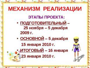 МЕХАНИЗМ РЕАЛИЗАЦИИ ЭТАПЫ ПРОЕКТА:ПОДГОТОВИТЕЛЬНЫЙ – 25 ноября – 5 декабря 2009