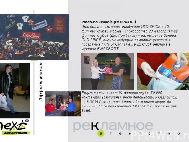 Procter & Gamble (OLD SPICE)Что делали: сэмплинг продукции OLD SPICE в 70 фитнес клубах Москвы; спонсорство 20 мероприятий фитнес клубов (Дни Рождения) – размещение банера OLD SPICE, анонсы ведущим, сэмплинг; участие в программе FUN SPORT (+ еще 21 …