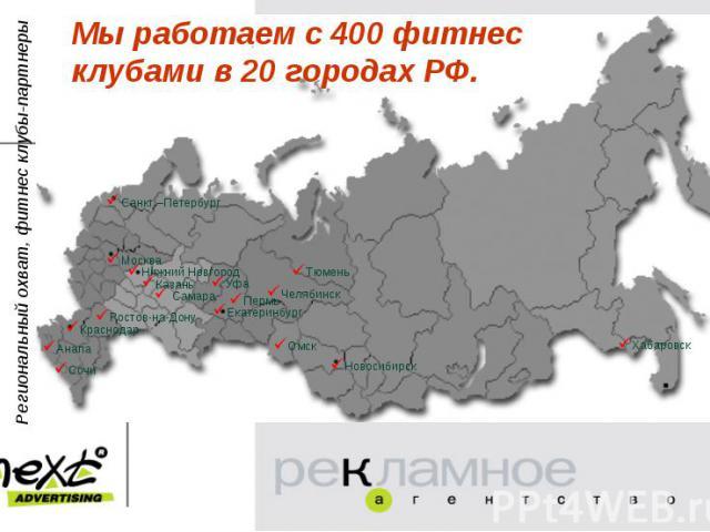 Мы работаем с 400 фитнес клубами в 20 городах РФ.