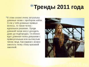 Тренды 2011 года В этом сезоне очень актуальны длинные челки с пробором набок. Е