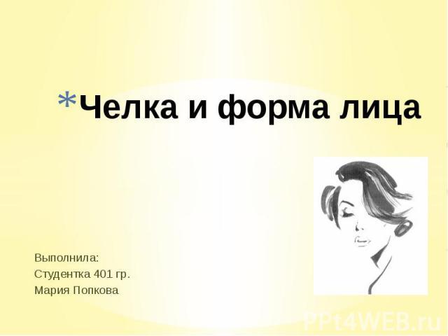 Челка и форма лица Выполнила: Студентка 401 гр.Мария Попкова